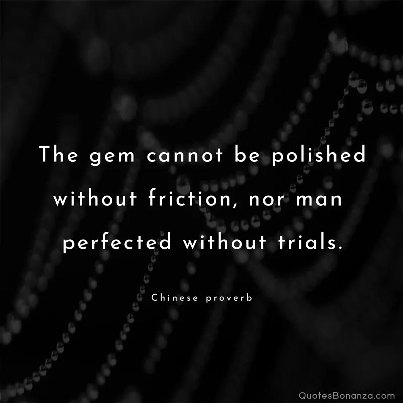 The gem cannot be polished without friction, nor man perfected without trials. - Chinese proverb