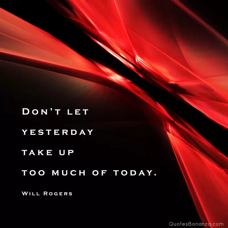 Don't let yesterday take up too much of today. – Will Rogers