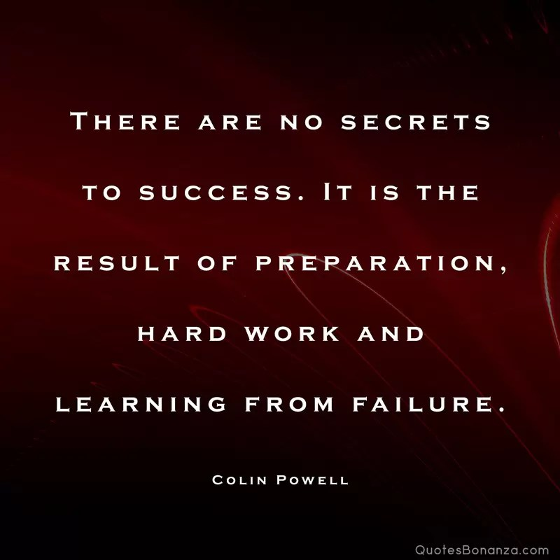 There are no secrets to success. It is the result of preparation, hard work and learning from failure. – Colin Powell