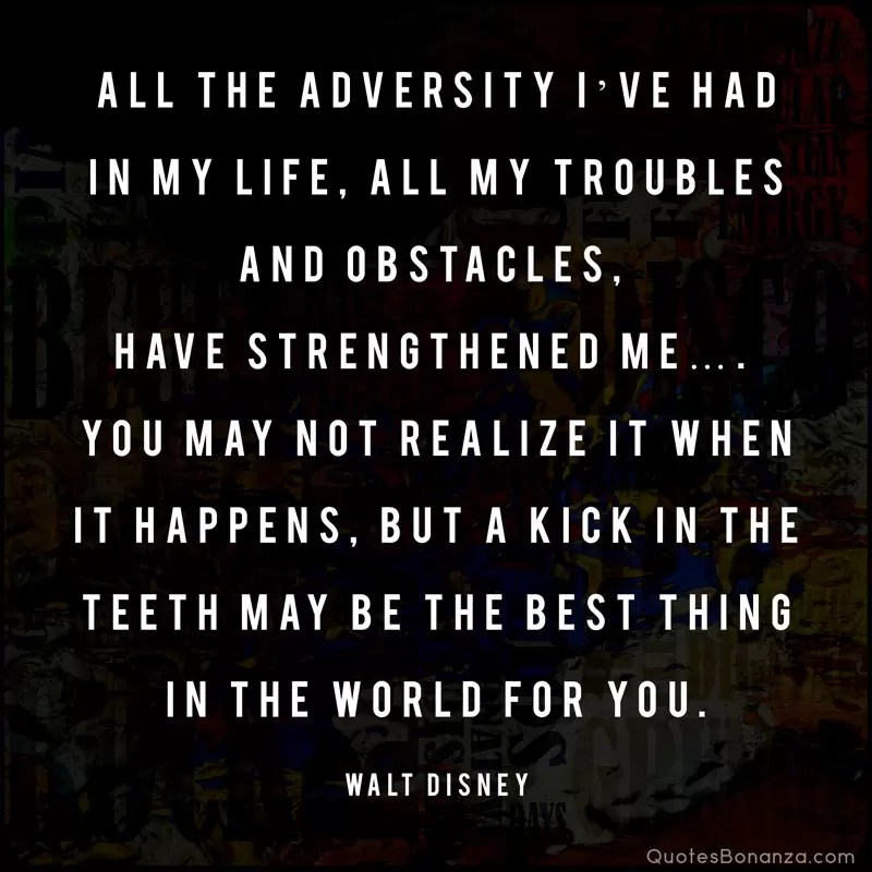 All the adversity I've had in my life, all my troubles and obstacles, have strengthened me…. You may not realize it when it happens, but a kick in the teeth may be the best thing in the world for you. —Walt Disney