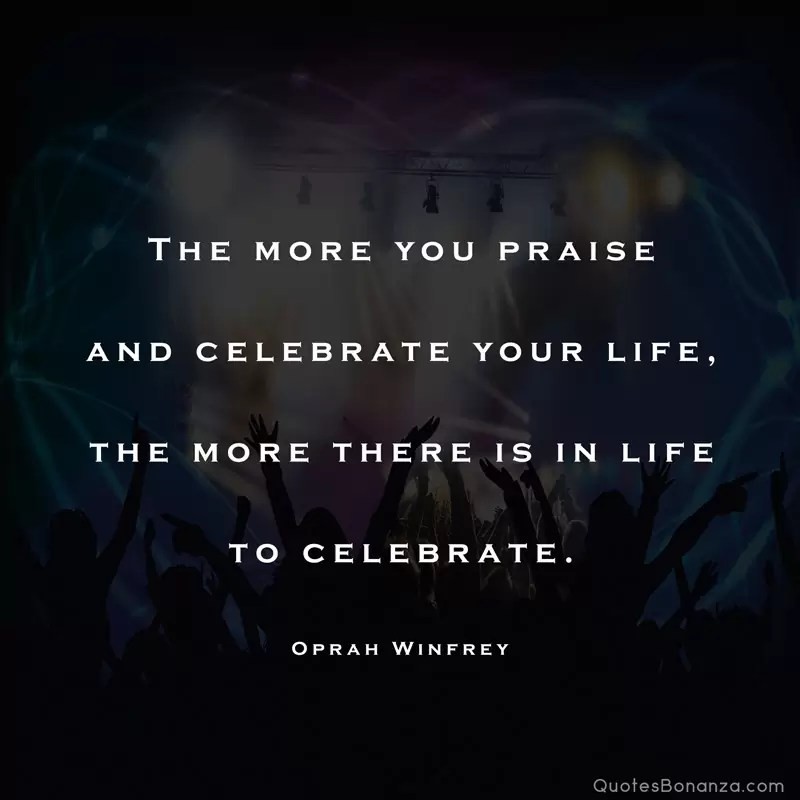 The more you praise and celebrate your life, the more there is in life to celebrate. – Oprah Winfrey