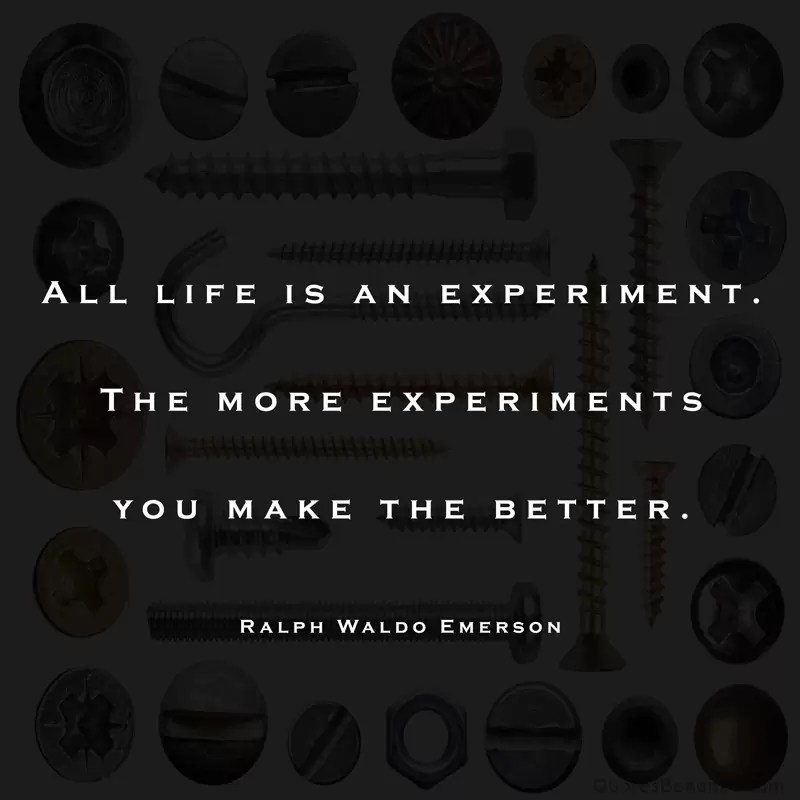 All life is an experiment. The more experiments you make the better. – Ralph Waldo Emerson