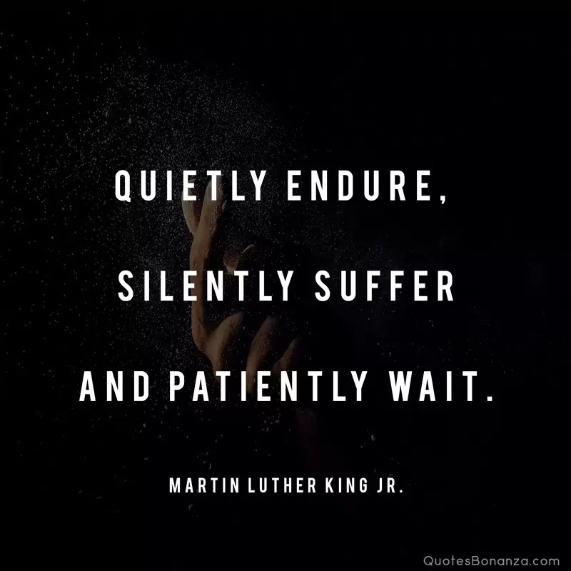 Quietly endure, silently suffer and patiently wait. Martin Luther King Jr.