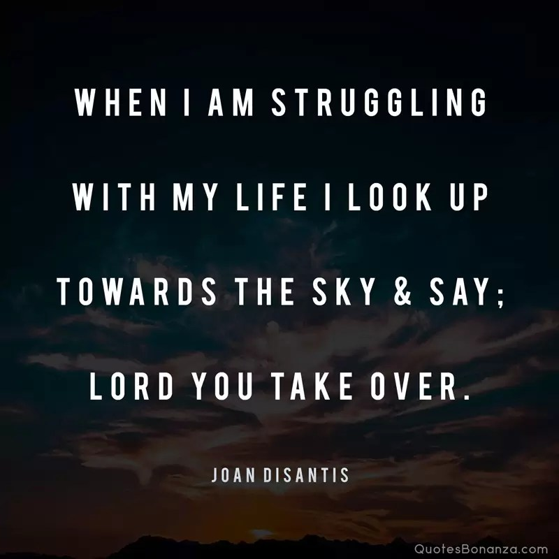 When I am struggling with my life I look up towards the sky and say; LORD you take over - Joan Disantis