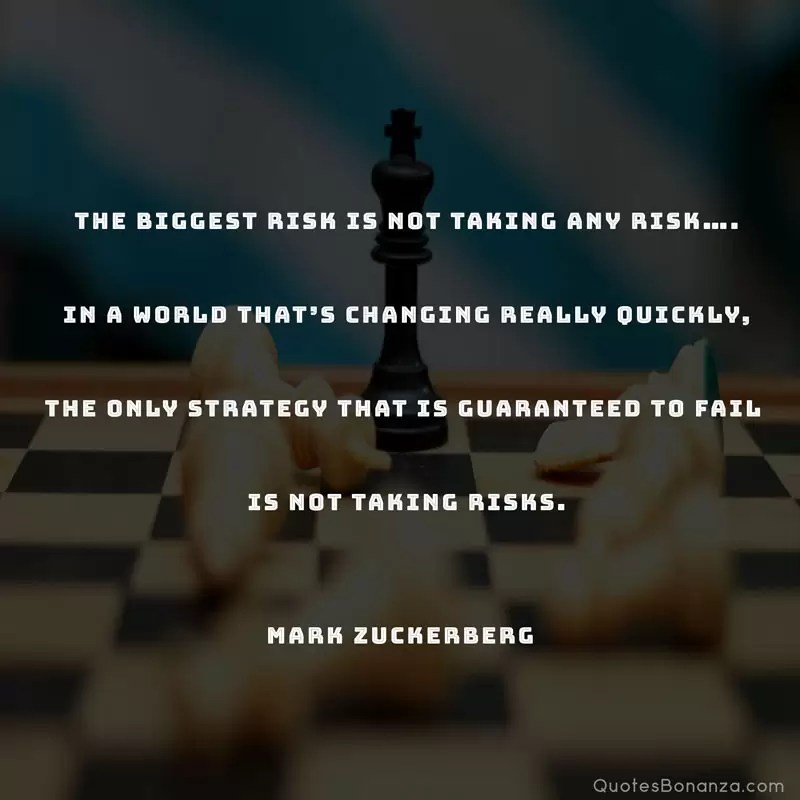 The biggest risk is not taking any risk…. In a world that's changing really quickly, the only strategy that is guaranteed to fail is not taking risks. —Mark Zuckerberg