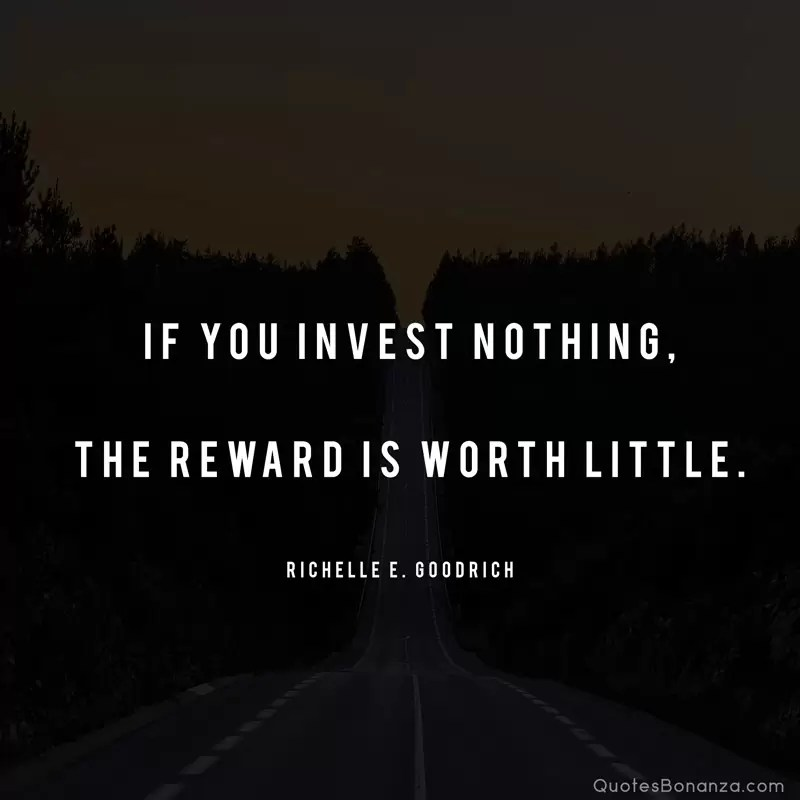 If you invest nothing, the reward is worth little. - Richelle E. Goodrich