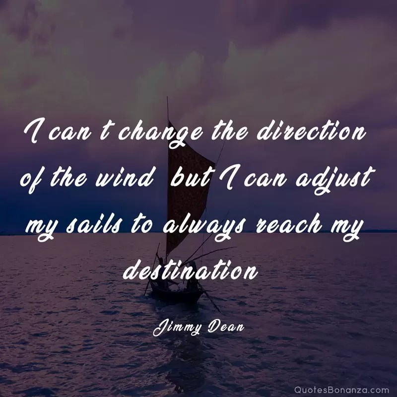 I can't change the direction of the wind, but I can adjust my sails to always reach my destination. —Jimmy Dean