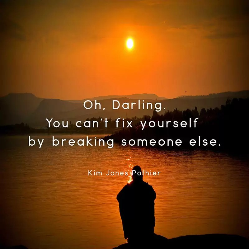 oh darling you cant fix yourself by breaking someone else