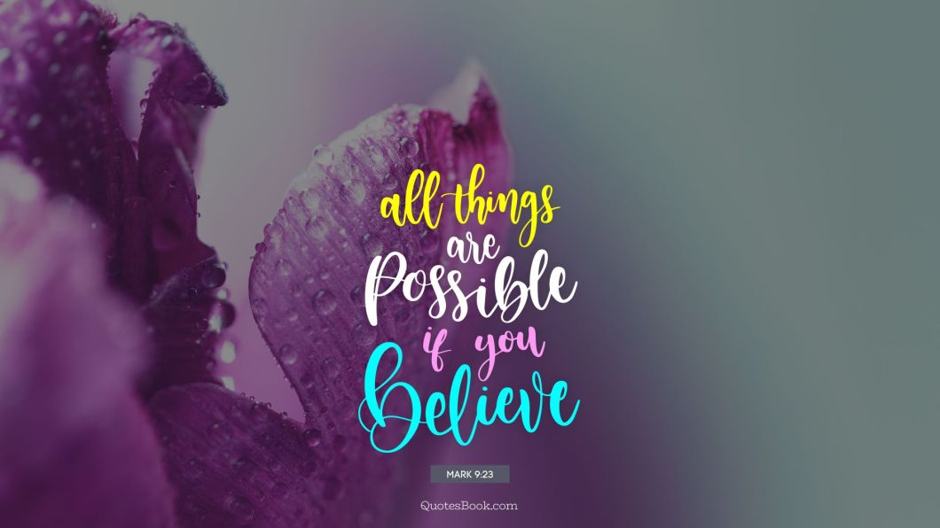 All things are possible if you believe. - Quote by Mark 9:23