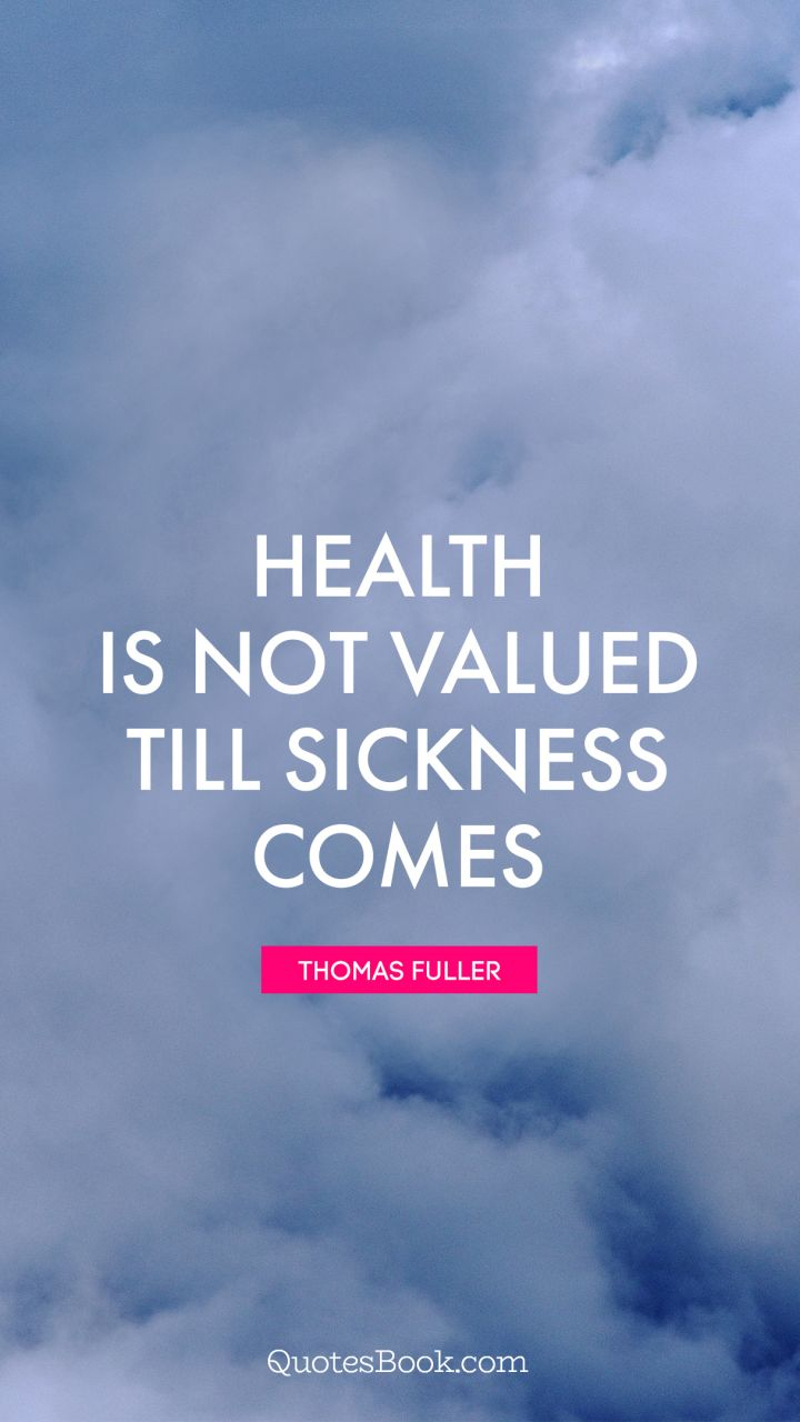 Health Is Not Valued Till Sickness Comes Quote By Thomas Fuller Quotesbook