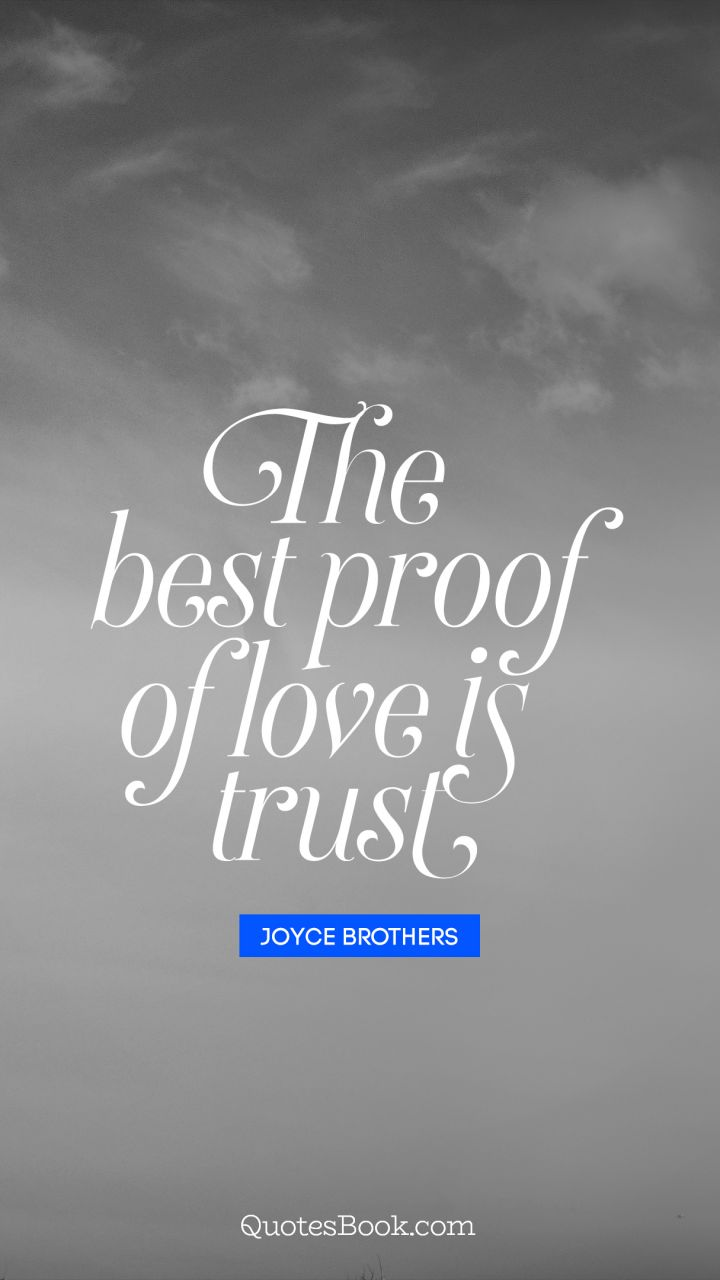 The best proof of love is trust    Quote by Joyce Brothers   QuotesBook Quote by Joyce Brothers The best proof of love is trust    Quote by Joyce  Brothers