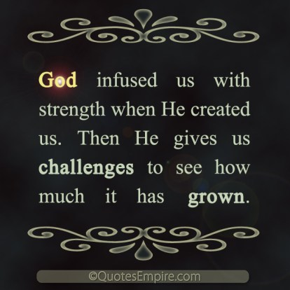 God infused us with strength when He created us. Then He gives us challenges to see how much it has grown.