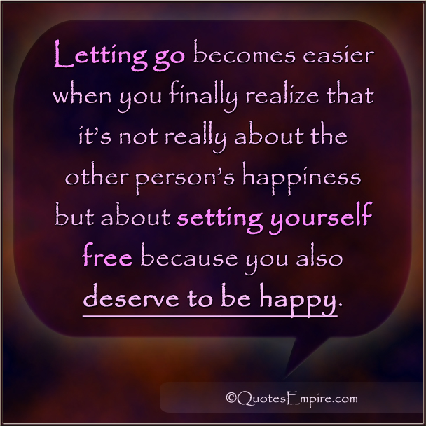 Letting go becomes easier when you finally realize that it's not really about the other person's happiness but about setting yourself free because you also deserve to be happy.