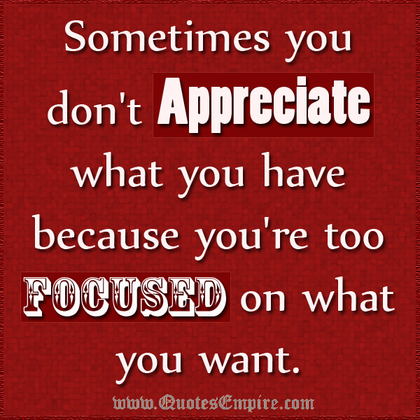 Sometimes you don't appreciate what you have because you're too focused on what you want
