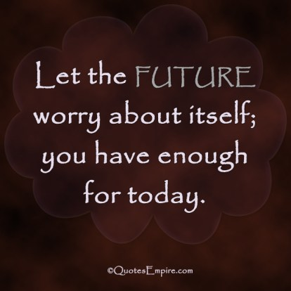 Let the future worry about itself; you have enough for today.