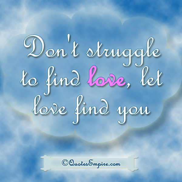 Don't struggle to find love, let love find you
