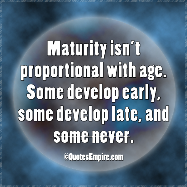 Maturity isn't proportional with age. Some develop early, some develop late, and some never