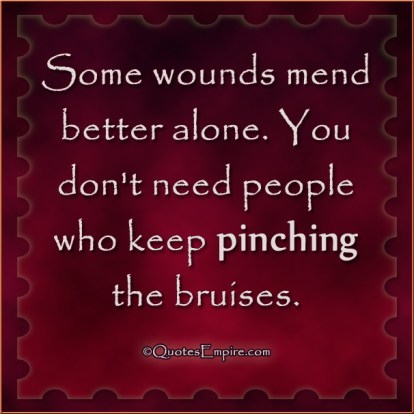 Some wounds mend better alone. You don't need people who keep pinching the bruises.