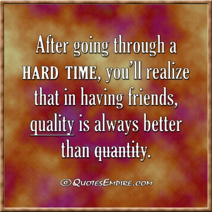 After going through a hard time, you'll realize that in having friends, quality is always better than quantity.