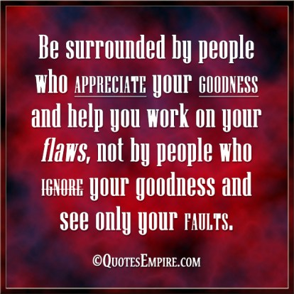 Be surrounded by people who appreciate your goodness and help you work on your flaws, not by people who ignore your goodness and see only your faults.