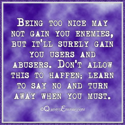 Being too nice may not gain you enemies, but it'll surely gain you users and abusers. Don't allow this to happen; learn to say no and turn away when you must.