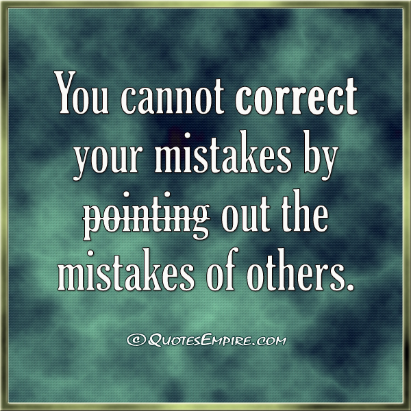 You cannot correct your mistakes by pointing out the mistakes of others.