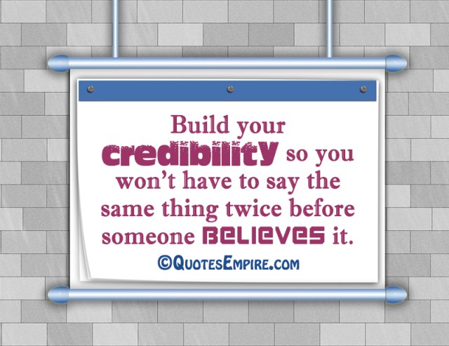 Build your credibility so you won't have to say the same thing twice before someone believes it.