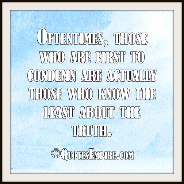 Oftentimes, those who are first to condemn are actually those who know the least about the truth.