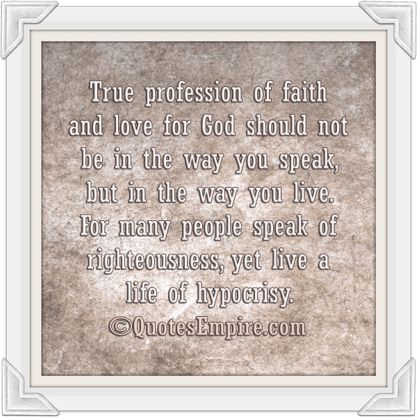 True profession of faith and love for God should not be in the way you speak, but in the way you live. For many people speak of righteousness, yet live a life of hypocrisy.