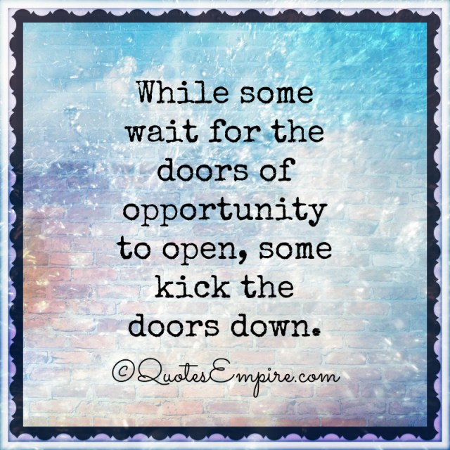 While some wait for the doors of opportunity to open, some kick the doors down.