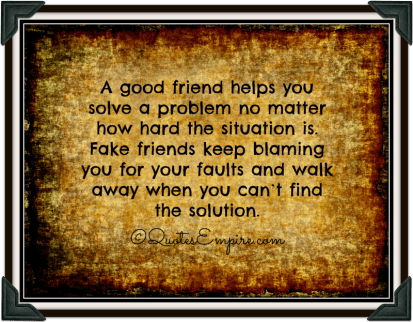 A good friend helps you solve a problem no matter how hard the situation is. Fake friends keep blaming you for your faults and walk away when you can't find the solution.
