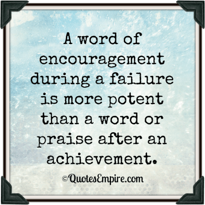 A word of encouragement during a failure is more potent than a word or praise after an achievement.