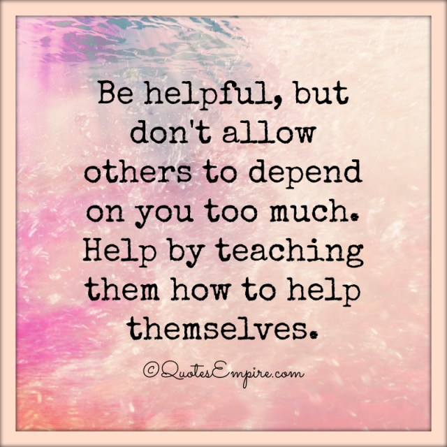 Be helpful, but don't allow others to depend on you too much. Help by teaching them how to help themselves.
