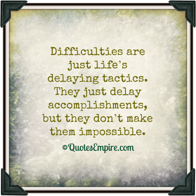 Difficulties are just life's delaying tactics. They just delay accomplishments, but they don't make them impossible.