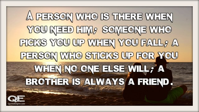 A person who is there when you need him; someone who picks you up when you fall; a person who sticks up for you when no one else will; a brother is always a friend.