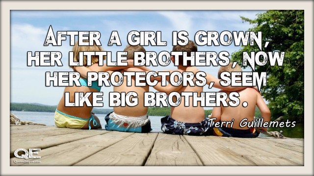 After a girl is grown, her little brothers - now her protectors - seem like big brothers. Quote by Terri Guillemets