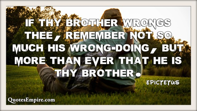 If thy brother wrongs thee, remember not so much his wrong-doing, but more than ever that he is thy brother.