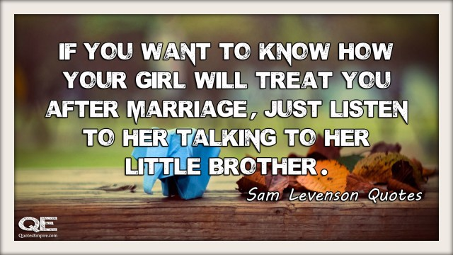 If you want to know how your girl will treat you after marriage, just listen to her talking to her little brother. Quote by Sam Levenson
