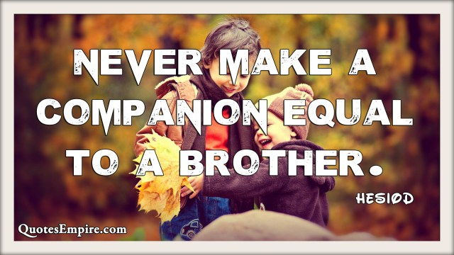 Never make a companion equal to a brother.