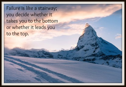 Failure is like a stairway; you decide whether it takes you to the bottom or whether it leads you to the top.