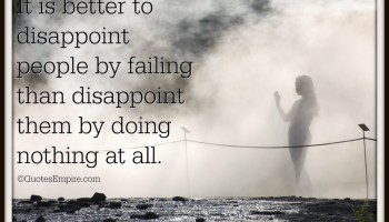 It is better to disappoint people by failing than disappoint them by doing nothing at all.