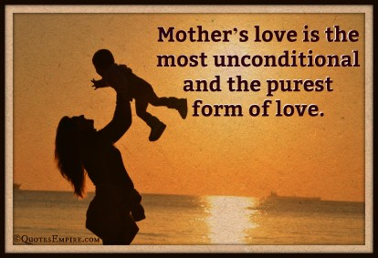 Mother's love is the most unconditional and the purest form of love.