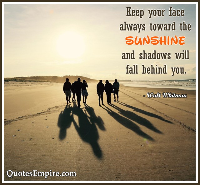 Keep your face always toward the sunshine and shadows will fall behind you