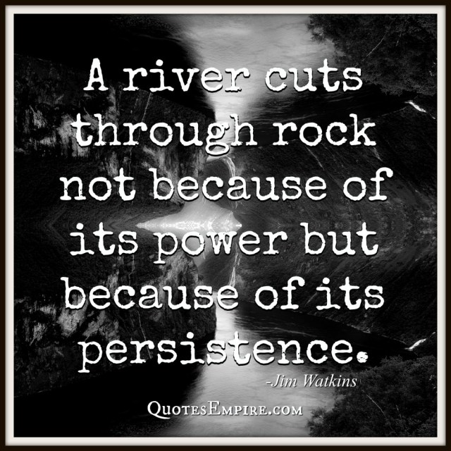 65 Inspirational Quotes Explained That Will Change Your Life. A river cuts through rock not because of its power but because of its persistence. By Jim Watkins