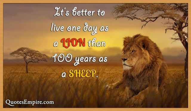 It's better to live one day as a lion than 100 years as a sheep.