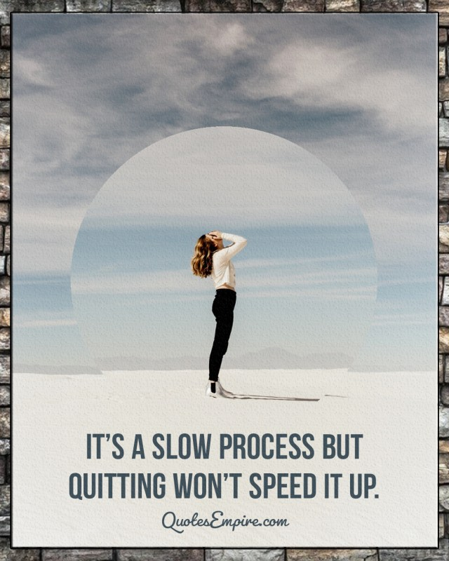 It's a slow process but quitting won't speed it up