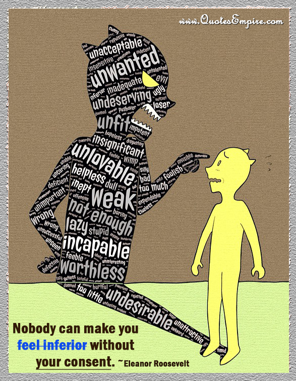 Nobody can make you feel inferior without your consent.
