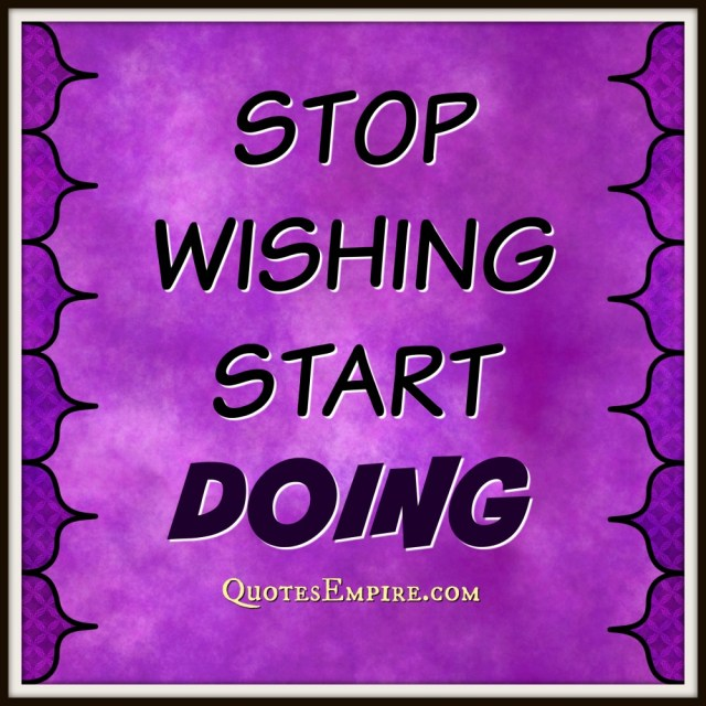 65 Inspirational Quotes Explained That Will Change Your Life. Stop wishing start doing - Quote
