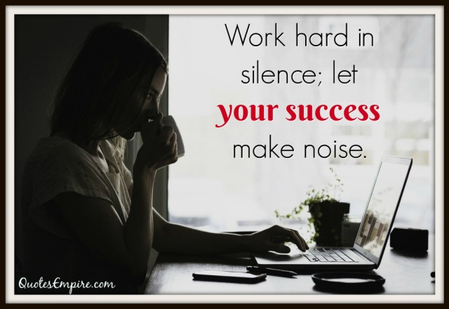 Work hard in silence; let your success make noise.
