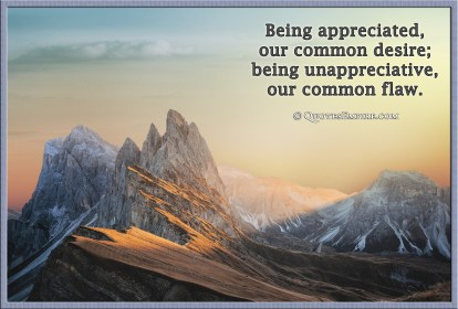Being appreciated, our common desire; being unappreciative, our common flaw